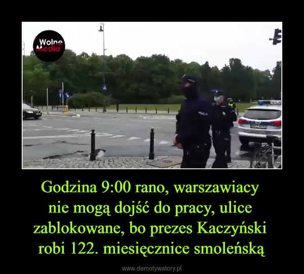 Godzina 9:00 rano, warszawiacy nie mogą dojść do pracy, ulice zablokowane, bo prezes Kaczyński robi 122. miesięcznice smoleńską –