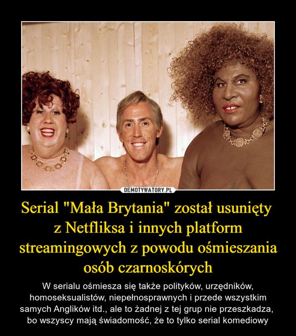 """Serial """"Mała Brytania"""" został usunięty z Netfliksa i innych platform streamingowych z powodu ośmieszania osób czarnoskórych – W serialu ośmiesza się także polityków, urzędników, homoseksualistów, niepełnosprawnych i przede wszystkim samych Anglików itd., ale to żadnej z tej grup nie przeszkadza, bo wszyscy mają świadomość, że to tylko serial komediowy"""