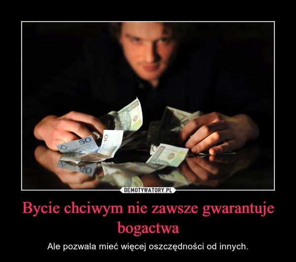 Bycie chciwym nie zawsze gwarantuje bogactwa – Ale pozwala mieć więcej oszczędności od innych.