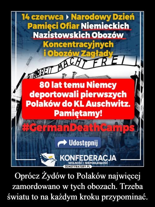Oprócz Żydów to Polaków najwięcej zamordowano w tych obozach. Trzeba światu to na każdym kroku przypominać.