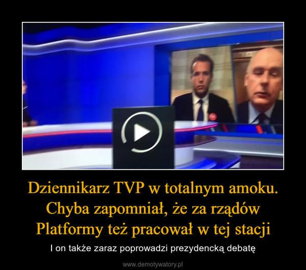 Dziennikarz TVP w totalnym amoku. Chyba zapomniał, że za rządów Platformy też pracował w tej stacji – I on także zaraz poprowadzi prezydencką debatę