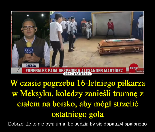W czasie pogrzebu 16-letniego piłkarza w Meksyku, koledzy zanieśli trumnę z ciałem na boisko, aby mógł strzelić ostatniego gola
