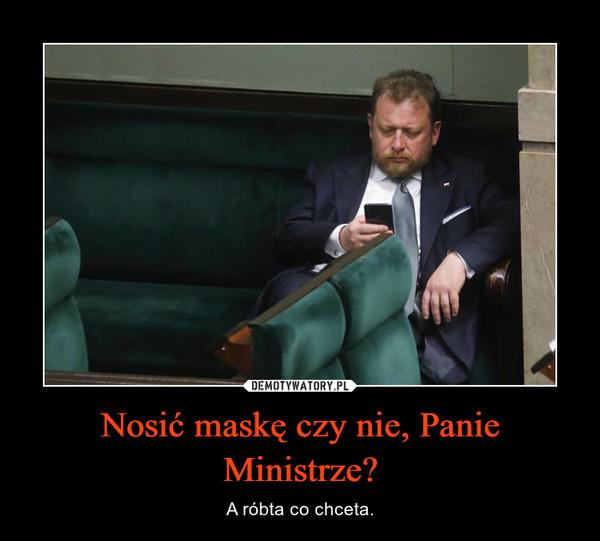 Nosić maskę czy nie, Panie Ministrze? – A róbta co chceta.