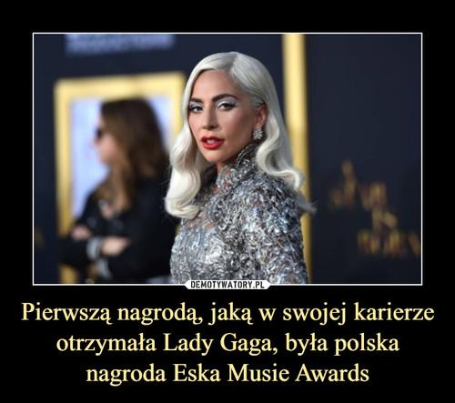 Pierwszą nagrodą, jaką w swojej karierze otrzymała Lady Gaga, była polska nagroda Eska Musie Awards