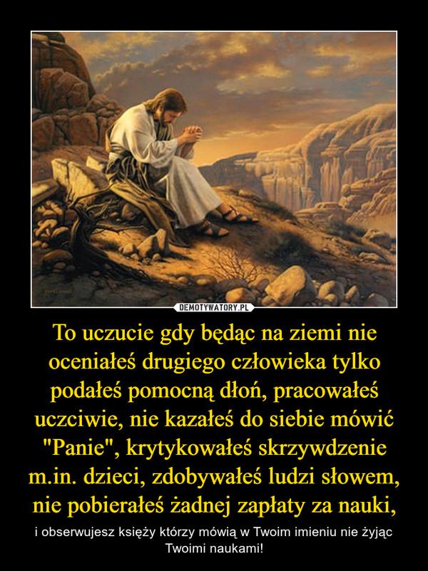 """To uczucie gdy będąc na ziemi nie oceniałeś drugiego człowieka tylko podałeś pomocną dłoń, pracowałeś uczciwie, nie kazałeś do siebie mówić """"Panie"""", krytykowałeś skrzywdzenie m.in. dzieci, zdobywałeś ludzi słowem, nie pobierałeś żadnej zapłaty za nauki, – i obserwujesz księży którzy mówią w Twoim imieniu nie żyjąc Twoimi naukami!"""