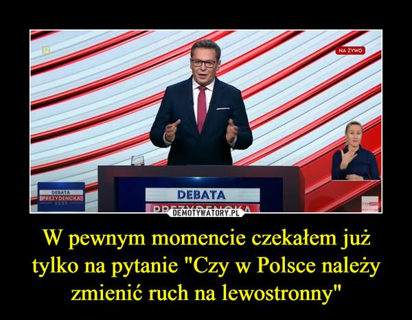 """W pewnym momencie czekałem już tylko na pytanie """"Czy w Polsce należy zmienić ruch na lewostronny"""" –"""