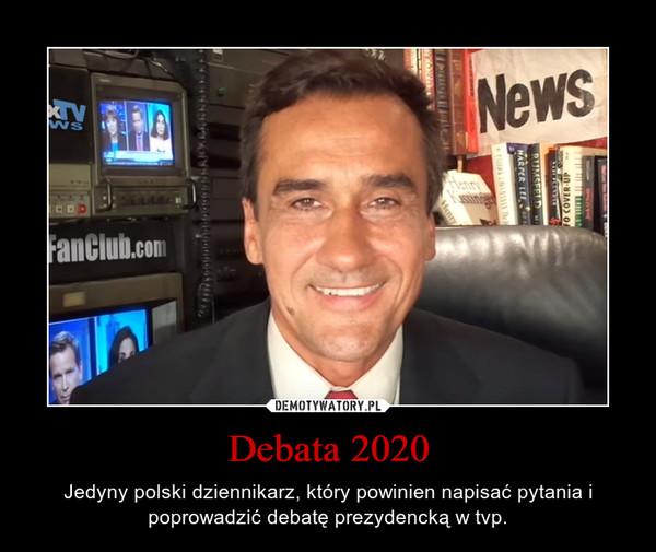 Debata 2020 – Jedyny polski dziennikarz, który powinien napisać pytania i poprowadzić debatę prezydencką w tvp.