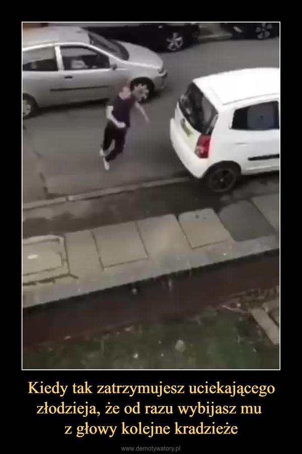 Kiedy tak zatrzymujesz uciekającego złodzieja, że od razu wybijasz mu z głowy kolejne kradzieże –