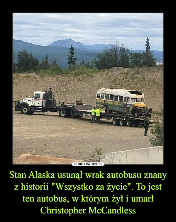 """Stan Alaska usunął wrak autobusu znany z historii """"Wszystko za życie"""". To jest ten autobus, w którym żył i umarł Christopher McCandless –"""