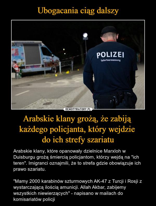 """Arabskie klany grożą, że zabiją każdego policjanta, który wejdzie do ich strefy szariatu – Arabskie klany, które opanowały dzielnice Marxloh w Duisburgu grożą śmiercią policjantom, którzy wejdą na """"ich teren"""". Imigranci oznajmili, że to strefa gdzie obowiązuje ich prawo szariatu.""""Mamy 2000 karabinów szturmowych AK-47 z Turcji i Rosji z wystarczającą ilością amunicji. Allah Akbar, zabijemy wszystkich niewierzących"""" - napisano w mailach do komisariatów policji"""