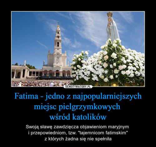 Fatima - jedno z najpopularniejszych miejsc pielgrzymkowych  wśród katolików