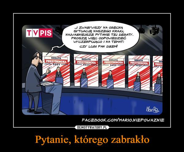 Pytanie, którego zabrakło –  TVPIS I zważywszy na obecną sytuację naszego kraju najważniejsze pytanie tej debaty, proszę więc odpowiedzieć wyczerpująco i na temat: Czy lubi pan dżem?