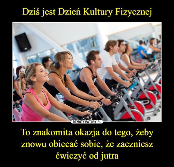 To znakomita okazja do tego, żeby znowu obiecać sobie, że zaczniesz ćwiczyć od jutra –