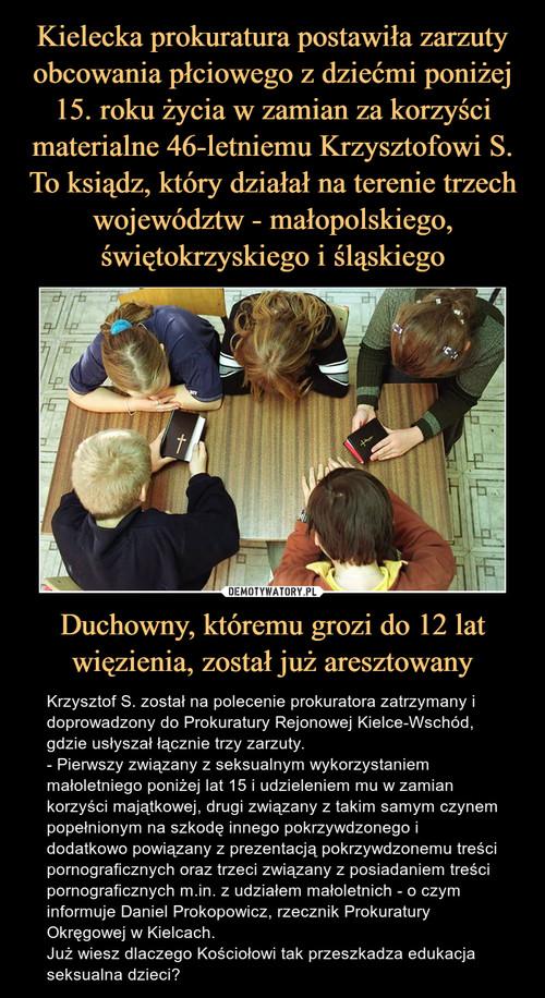 Kielecka prokuratura postawiła zarzuty obcowania płciowego z dziećmi poniżej 15. roku życia w zamian za korzyści materialne 46-letniemu Krzysztofowi S. To ksiądz, który działał na terenie trzech województw - małopolskiego, świętokrzyskiego i śląskiego Duchowny, któremu grozi do 12 lat więzienia, został już aresztowany