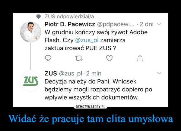 Widać że pracuje tam elita umysłowa –  ZUS odpowiedział/aPiotr D. Pacewicz @pdpacewi... · 2 dniW grudniu kończy swój żywot AdobeFlash. Czy @zus_pl zamierzazaktualizować PUE ZUS ?ZUS @zus_pl · 2 minZUS Decyzja należy do Pani. Wniosekbędziemy mogli rozpatrzyć dopiero powpływie wszystkich dokumentów.