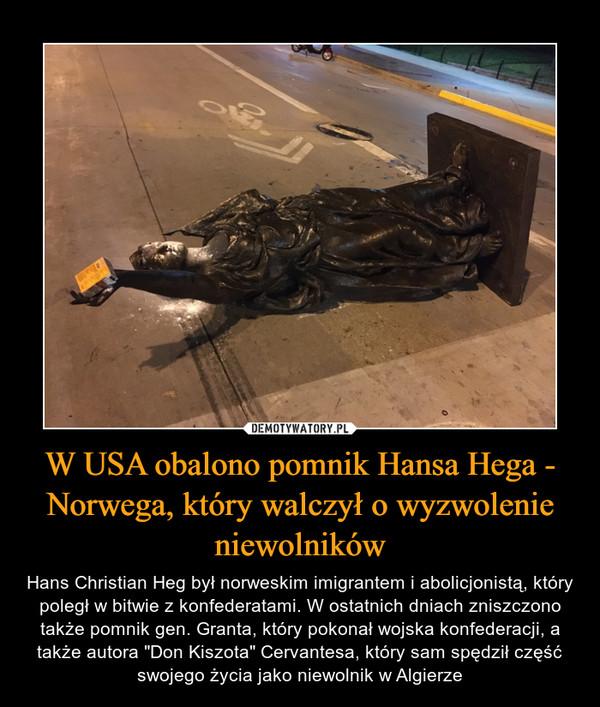 """W USA obalono pomnik Hansa Hega - Norwega, który walczył o wyzwolenie niewolników – Hans Christian Heg był norweskim imigrantem i abolicjonistą, który poległ w bitwie z konfederatami. W ostatnich dniach zniszczono także pomnik gen. Granta, który pokonał wojska konfederacji, a także autora """"Don Kiszota"""" Cervantesa, który sam spędził część swojego życia jako niewolnik w Algierze"""