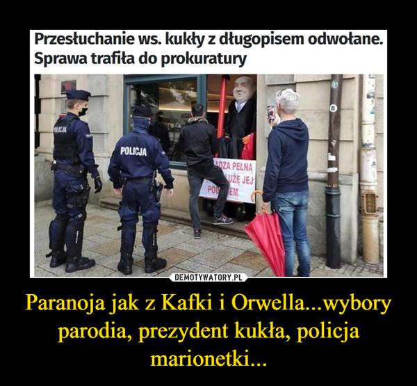 Paranoja jak z Kafki i Orwella...wybory parodia, prezydent kukła, policja marionetki... –