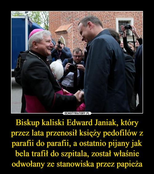Biskup kaliski Edward Janiak, który przez lata przenosił księży pedofilów z parafii do parafii, a ostatnio pijany jak bela trafił do szpitala, został właśnie odwołany ze stanowiska przez papieża