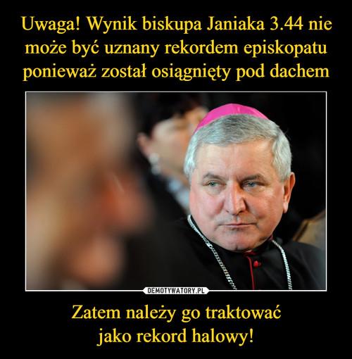 Uwaga! Wynik biskupa Janiaka 3.44 nie może być uznany rekordem episkopatu ponieważ został osiągnięty pod dachem Zatem należy go traktować jako rekord halowy!