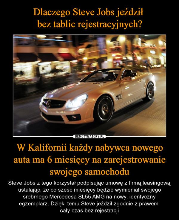 W Kalifornii każdy nabywca nowego auta ma 6 miesięcy na zarejestrowanie swojego samochodu – Steve Jobs z tego korzystał podpisując umowę z firmą leasingową ustalając, że co sześć miesięcy będzie wymieniał swojego srebrnego Mercedesa SL55 AMG na nowy, identyczny egzemplarz. Dzięki temu Steve jeździł zgodnie z prawem cały czas bez rejestracji