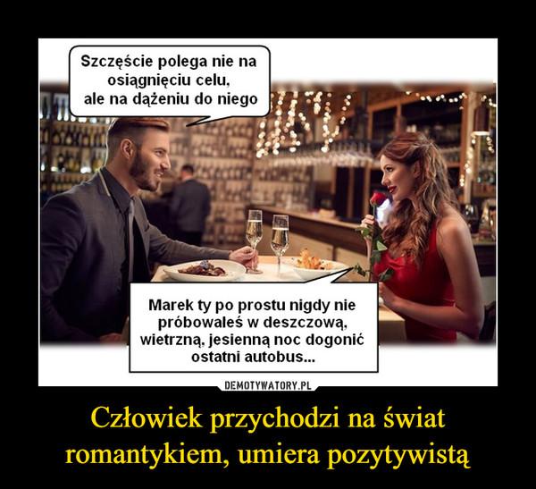 Człowiek przychodzi na świat romantykiem, umiera pozytywistą –