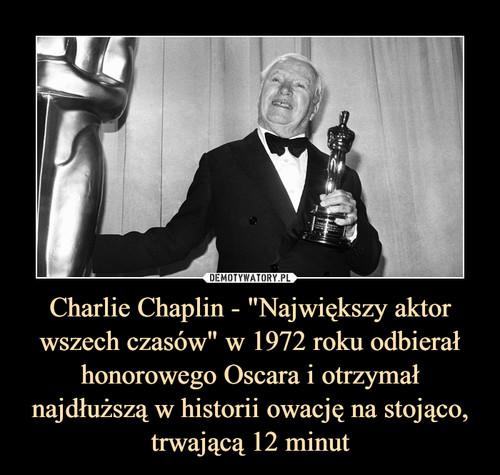"""Charlie Chaplin - """"Największy aktor wszech czasów"""" w 1972 roku odbierał honorowego Oscara i otrzymał najdłuższą w historii owację na stojąco, trwającą 12 minut"""