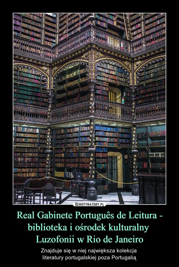 Real Gabinete Português de Leitura - biblioteka i ośrodek kulturalny Luzofonii w Rio de Janeiro – Znajduje się w niej największa kolekcja literatury portugalskiej poza Portugalią