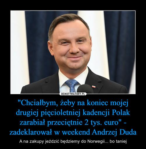 """""""Chciałbym, żeby na koniec mojej drugiej pięcioletniej kadencji Polak zarabiał przeciętnie 2 tys. euro"""" - zadeklarował w weekend Andrzej Duda"""