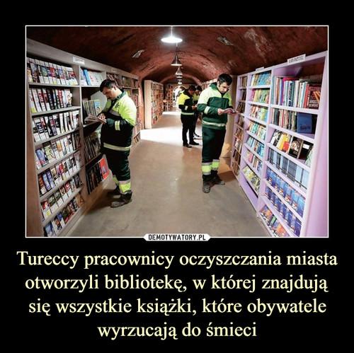 Tureccy pracownicy oczyszczania miasta otworzyli bibliotekę, w której znajdują się wszystkie książki, które obywatele wyrzucają do śmieci