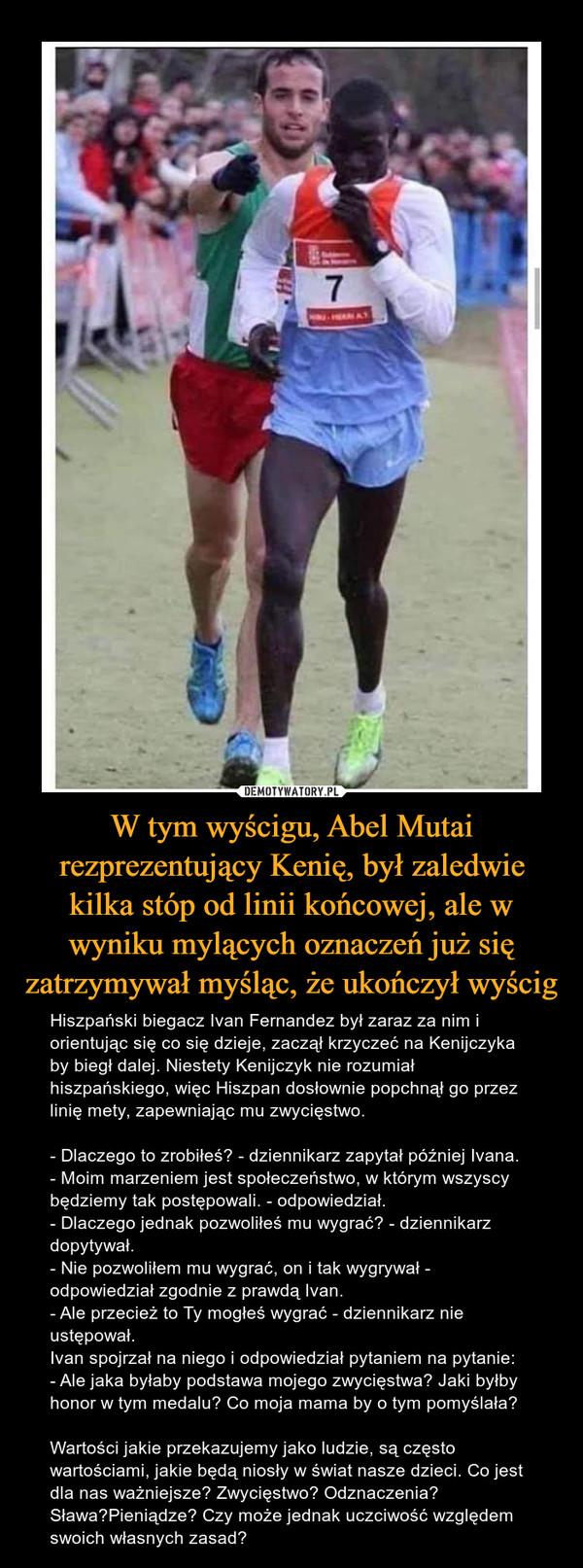W tym wyścigu, Abel Mutai rezprezentujący Kenię, był zaledwie kilka stóp od linii końcowej, ale w wyniku mylących oznaczeń już się zatrzymywał myśląc, że ukończył wyścig – Hiszpański biegacz Ivan Fernandez był zaraz za nim i orientując się co się dzieje, zaczął krzyczeć na Kenijczyka by biegł dalej. Niestety Kenijczyk nie rozumiał hiszpańskiego, więc Hiszpan dosłownie popchnął go przez linię mety, zapewniając mu zwycięstwo.- Dlaczego to zrobiłeś? - dziennikarz zapytał później Ivana.- Moim marzeniem jest społeczeństwo, w którym wszyscy będziemy tak postępowali. - odpowiedział.- Dlaczego jednak pozwoliłeś mu wygrać? - dziennikarz dopytywał.- Nie pozwoliłem mu wygrać, on i tak wygrywał - odpowiedział zgodnie z prawdą Ivan.- Ale przecież to Ty mogłeś wygrać - dziennikarz nie ustępował.Ivan spojrzał na niego i odpowiedział pytaniem na pytanie:- Ale jaka byłaby podstawa mojego zwycięstwa? Jaki byłby honor w tym medalu? Co moja mama by o tym pomyślała?Wartości jakie przekazujemy jako ludzie, są często wartościami, jakie będą niosły w świat nasze dzieci. Co jest dla nas ważniejsze? Zwycięstwo? Odznaczenia? Sława?Pieniądze? Czy może jednak uczciwość względem swoich własnych zasad?