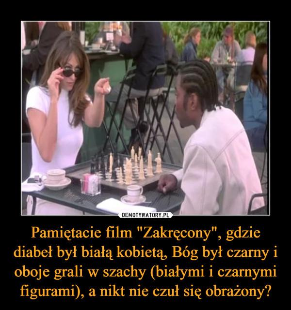 """Pamiętacie film """"Zakręcony"""", gdzie diabeł był białą kobietą, Bóg był czarny i oboje grali w szachy (białymi i czarnymi figurami), a nikt nie czuł się obrażony? –"""