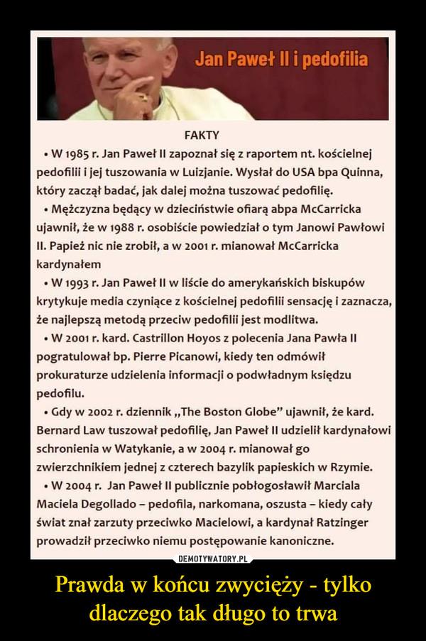"""Prawda w końcu zwycięży - tylko dlaczego tak długo to trwa –  Jan Paweł II i pedofilia FAKTY • W 1985 r. Jan Paweł II zapoznał się z raportem nt. kościelnej pedofilii i jej tuszowania w Luizjanie. Wysłał do USA bpa Quinna, który zaczął badać, jak dalej można tuszować pedofilię. • Mężczyzna będący w dzieciństwie ofiarą abpa McCarricka ujawnił, że w 1988 r. osobiście powiedział o tym Janowi Pawłowi II. Papież nic nie zrobił, a w 2001 r. mianował McCarricka kardynałem • W 1993 r. Jan Paweł II w liście do amerykańskich biskupów krytykuje media czyniące z kościelnej pedofilii sensację i zaznacza, że najlepszą metodą przeciw pedofilii jest modlitwa. • W 2001 r. kard. Castrillon Hoyos z polecenia Jana Pawła II pogratulował bp. Pierre Picanowi, kiedy ten odmówił prokuraturze udzielenia informacji o podwładnym księdzu pedofilu. • Gdy w 2002 r. dziennik """"The Boston Globe"""" ujawnił, że kard. Bernard Law tuszował pedofilię, Jan Paweł II udzielił kardynałowi schronienia w Watykanie, a w 2004 r. mianował go zwierzchnikiem jednej z czterech bazylik papieskich w Rzymie. • W 2004 r. Jan Paweł II publicznie pobłogosławił Marciala Maciela Degollado - pedofila, narkomana, oszusta - kiedy cały świat znał zarzuty przeciwko Macielowi, a kardynał Ratzinger prowadził przeciwko niemu postępowanie kanoniczne."""