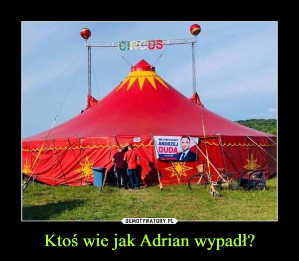 Ktoś wie jak Adrian wypadł? –