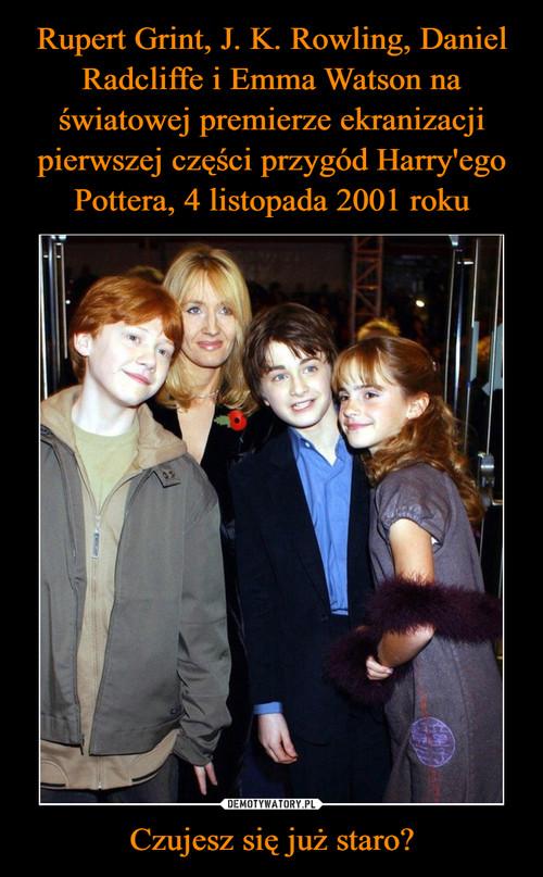 Rupert Grint, J. K. Rowling, Daniel Radcliffe i Emma Watson na światowej premierze ekranizacji pierwszej części przygód Harry'ego Pottera, 4 listopada 2001 roku Czujesz się już staro?