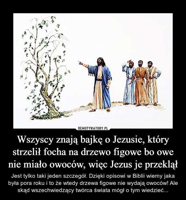 Wszyscy znają bajkę o Jezusie, który strzelił focha na drzewo figowe bo owe nie miało owoców, więc Jezus je przeklął – Jest tylko taki jeden szczegół. Dzięki opisowi w Biblii wiemy jaka była pora roku i to że wtedy drzewa figowe nie wydają owoców! Ale skąd wszechwiedzący twórca świata mógł o tym wiedzieć...
