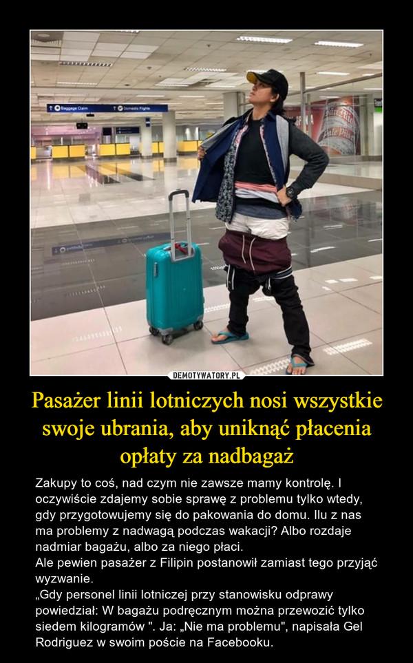 """Pasażer linii lotniczych nosi wszystkie swoje ubrania, aby uniknąć płacenia opłaty za nadbagaż – Zakupy to coś, nad czym nie zawsze mamy kontrolę. I oczywiście zdajemy sobie sprawę z problemu tylko wtedy, gdy przygotowujemy się do pakowania do domu. Ilu z nas ma problemy z nadwagą podczas wakacji? Albo rozdaje nadmiar bagażu, albo za niego płaci. Ale pewien pasażer z Filipin postanowił zamiast tego przyjąć wyzwanie. """"Gdy personel linii lotniczej przy stanowisku odprawy powiedział: W bagażu podręcznym można przewozić tylko siedem kilogramów """". Ja: """"Nie ma problemu"""", napisała Gel Rodriguez w swoim poście na Facebooku."""