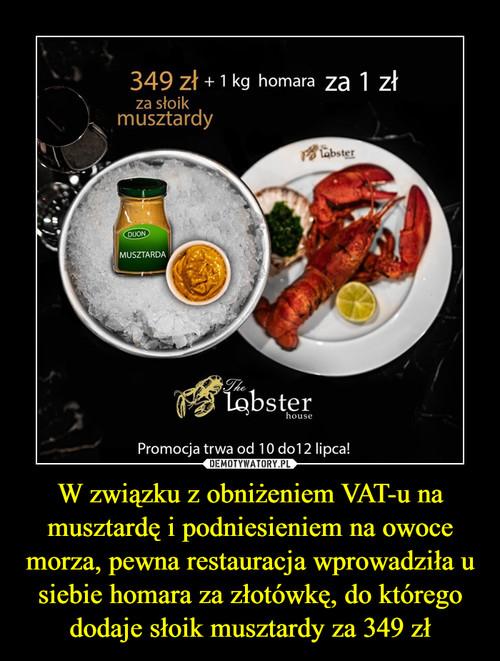 W związku z obniżeniem VAT-u na musztardę i podniesieniem na owoce morza, pewna restauracja wprowadziła u siebie homara za złotówkę, do którego dodaje słoik musztardy za 349 zł