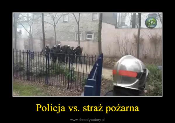 Policja vs. straż pożarna –