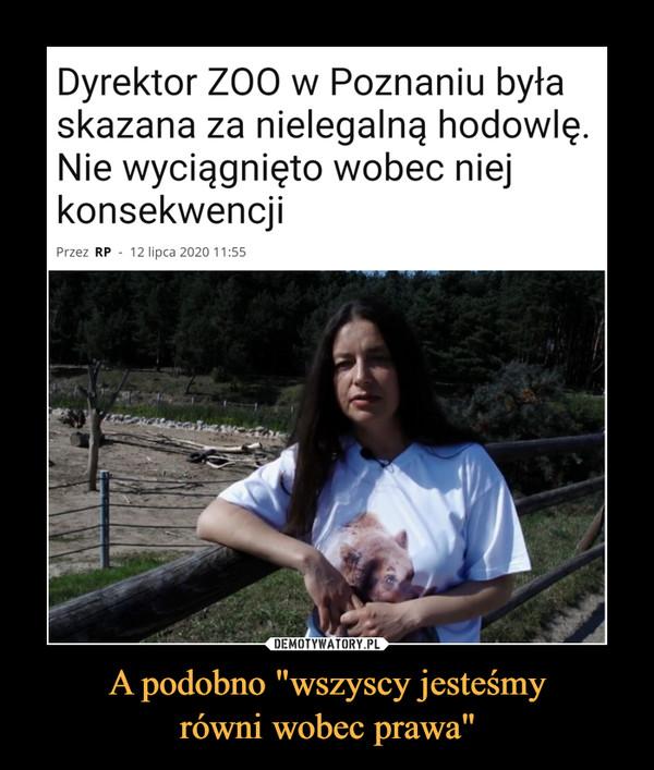 """A podobno """"wszyscy jesteśmyrówni wobec prawa"""" –  Dyrektor ZOO w Poznaniu byłaskazana za nielegalną hodowlę.Nie wyciągnięto wobec niejkonsekwencjiPrzez RP - 12 lipca 2020 11:55"""