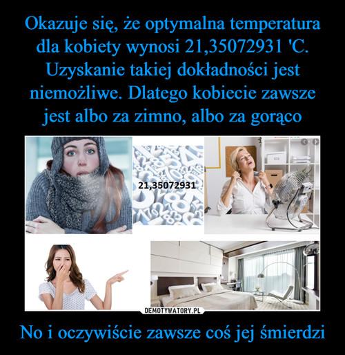 Okazuje się, że optymalna temperatura dla kobiety wynosi 21,35072931 'C. Uzyskanie takiej dokładności jest niemożliwe. Dlatego kobiecie zawsze jest albo za zimno, albo za gorąco No i oczywiście zawsze coś jej śmierdzi