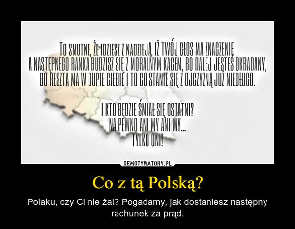 Co z tą Polską? – Polaku, czy Ci nie żal? Pogadamy, jak dostaniesz następny rachunek za prąd.