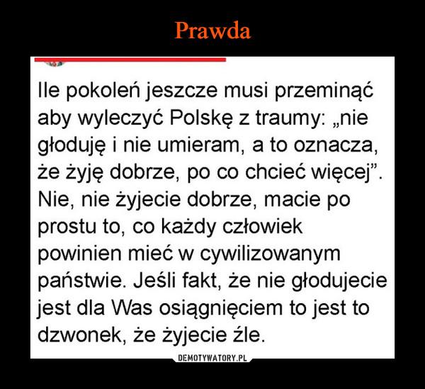 """–  lle pokoleń jeszcze musi przeminąćaby wyleczyć Polskę z traumy: """"niegłoduję i nie umieram, a to oznacza,że żyję dobrze, po co chcieć więcej"""".Nie, nie żyjecie dobrze, macie poprostu to, co każdy człowiekpowinien mieć w cywilizowanympaństwie. Jeśli fakt, że nie głodujeciejest dla Was osiągnięciem to jest todzwonek, że żyjecie źle."""