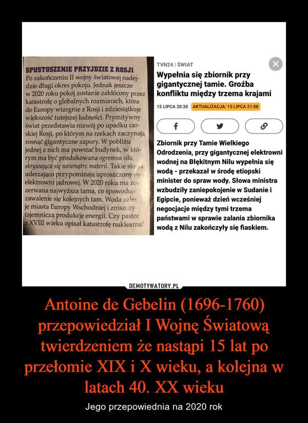 Antoine de Gebelin (1696-1760) przepowiedział I Wojnę Światową twierdzeniem że nastąpi 15 lat po przełomie XIX i X wieku, a kolejna w latach 40. XX wieku – Jego przepowiednia na 2020 rok