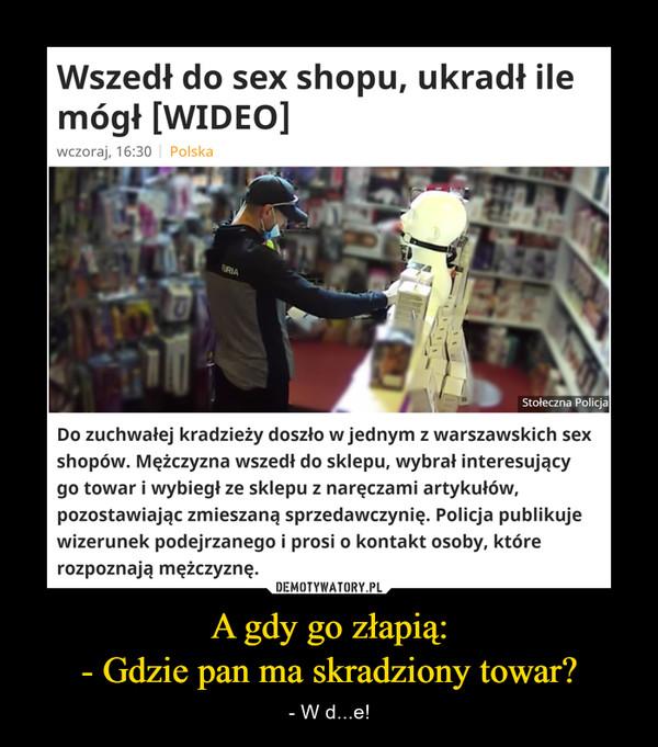 A gdy go złapią:- Gdzie pan ma skradziony towar? – - W d...e! Do zuchwałej kradzieży doszło w jednym z warszawskich sex shopów. Mężczyzna wszedł do sklepu, wybrał interesujący go towar i wybiegł ze sklepu z naręczami artykułów, pozostawiając zmieszaną sprzedawczynię. Policja publikuje wizerunek podejrzanego i prosi o kontakt osoby, które rozpoznają mężczyznę.