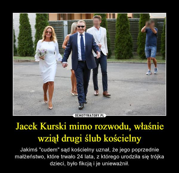 """Jacek Kurski mimo rozwodu, właśnie wziął drugi ślub kościelny – Jakimś """"cudem"""" sąd kościelny uznał, że jego poprzednie małżeństwo, które trwało 24 lata, z którego urodziła się trójka dzieci, było fikcją i je unieważnił."""