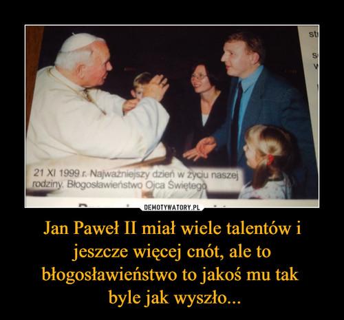 Jan Paweł II miał wiele talentów i jeszcze więcej cnót, ale to błogosławieństwo to jakoś mu tak   byle jak wyszło...