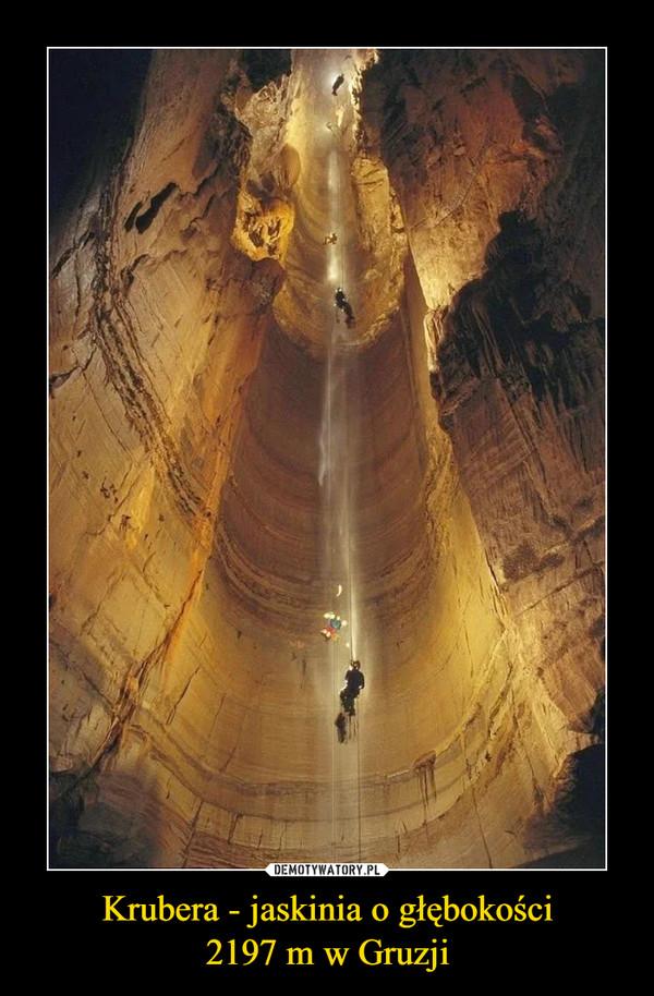 Krubera - jaskinia o głębokości2197 m w Gruzji –