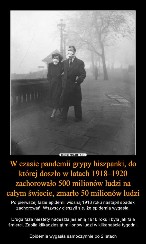 W czasie pandemii grypy hiszpanki, do której doszło w latach 1918–1920 zachorowało 500 milionów ludzi na całym świecie, zmarło 50 milionów ludzi – Po pierwszej fazie epidemii wiosną 1918 roku nastąpił spadek zachorowań. Wszyscy cieszyli się, że epidemia wygasła.Druga faza niestety nadeszła jesienią 1918 roku i była jak fala śmierci. Zabiła kilkadziesiąt milionów ludzi w kilkanaście tygodni.Epidemia wygasła samoczynnie po 2 latach