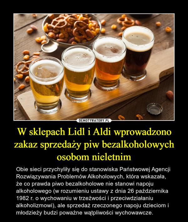 W sklepach Lidl i Aldi wprowadzono zakaz sprzedaży piw bezalkoholowych osobom nieletnim – Obie sieci przychyliły się do stanowiska Państwowej Agencji Rozwiązywania Problemów Alkoholowych, która wskazała, że co prawda piwo bezalkoholowe nie stanowi napoju alkoholowego (w rozumieniu ustawy z dnia 26 października 1982 r. o wychowaniu w trzeźwości i przeciwdziałaniu alkoholizmowi), ale sprzedaż rzeczonego napoju dzieciom i młodzieży budzi poważne wątpliwości wychowawcze.