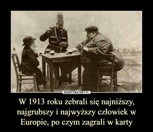 W 1913 roku zebrali się najniższy, najgrubszy i najwyższy człowiek w Europie, po czym zagrali w karty